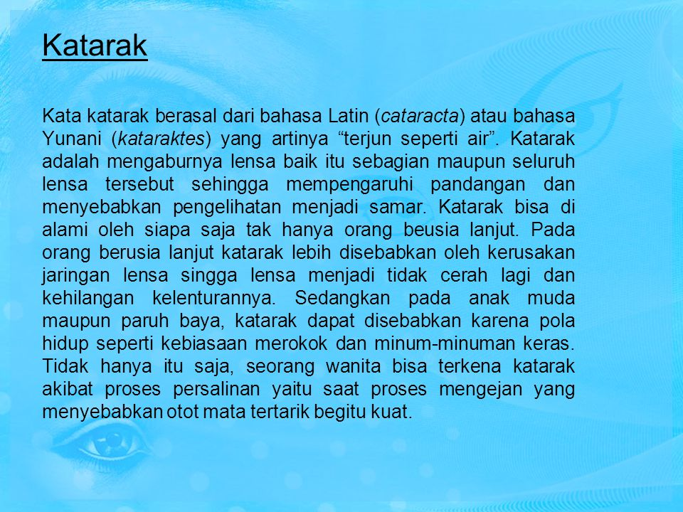 """Katarak Kata katarak berasal dari bahasa Latin (cataracta) atau bahasa Yunani (kataraktes) yang artinya """"terjun seperti air"""". Katarak adalah mengaburn"""