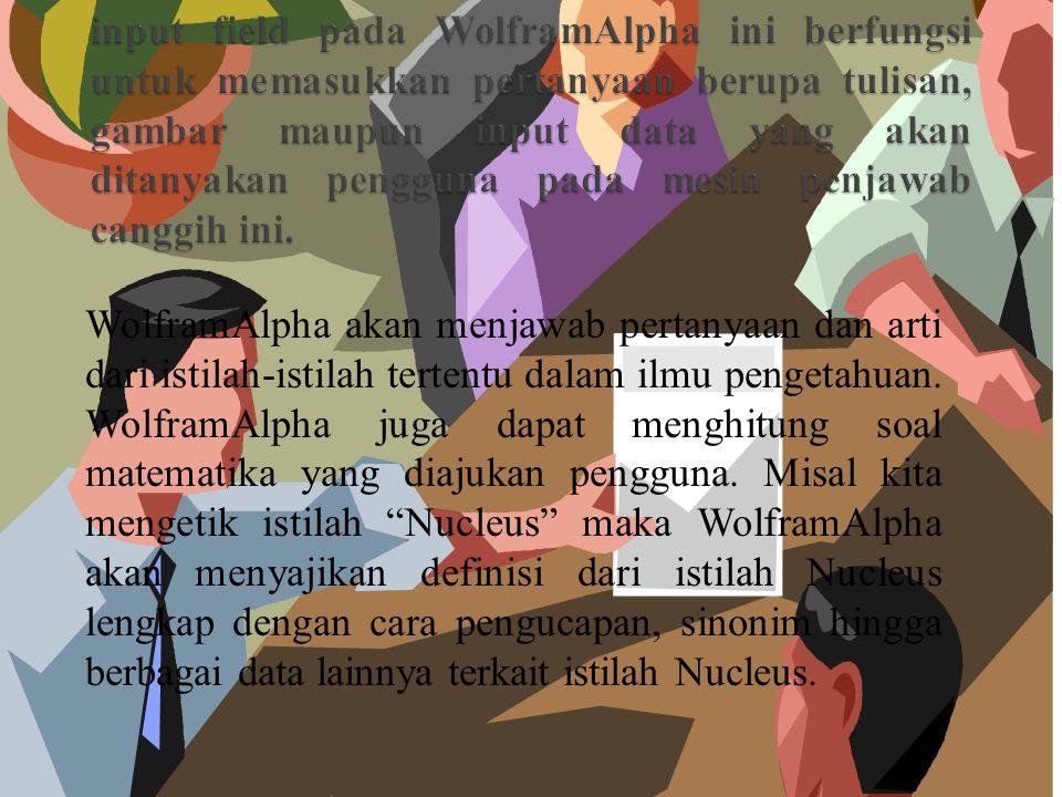 WolframAlpha akan menjawab pertanyaan dan arti dari istilah-istilah tertentu dalam ilmu pengetahuan.
