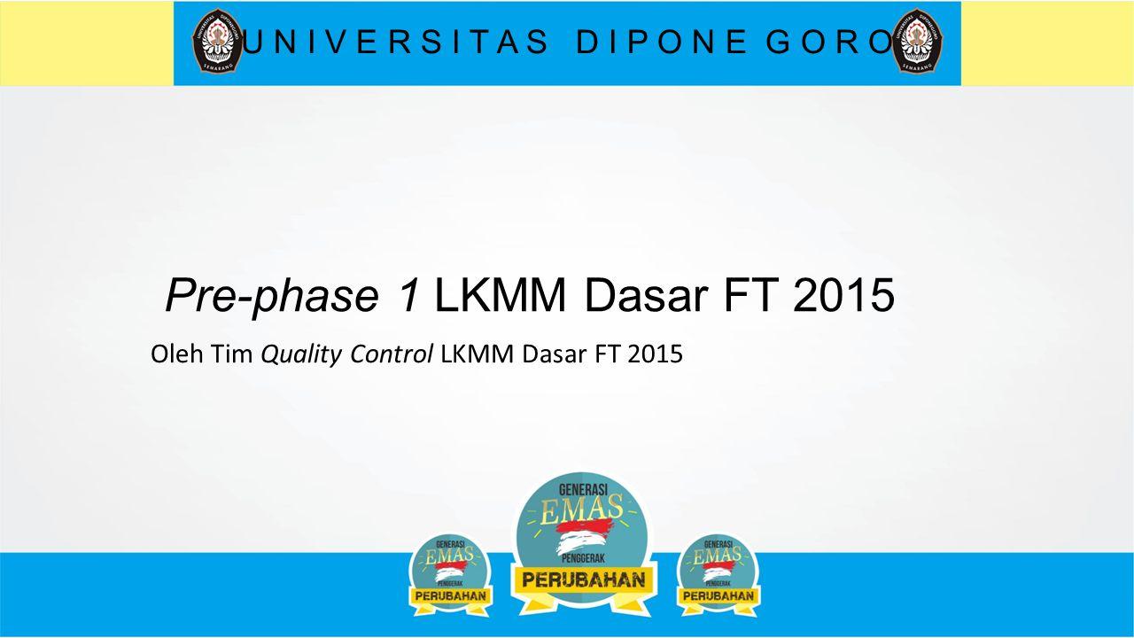 Pre-phase 1 LKMM Dasar FT 2015 U N I V E R S I T A S D I P O N E G O R O Oleh Tim Quality Control LKMM Dasar FT 2015
