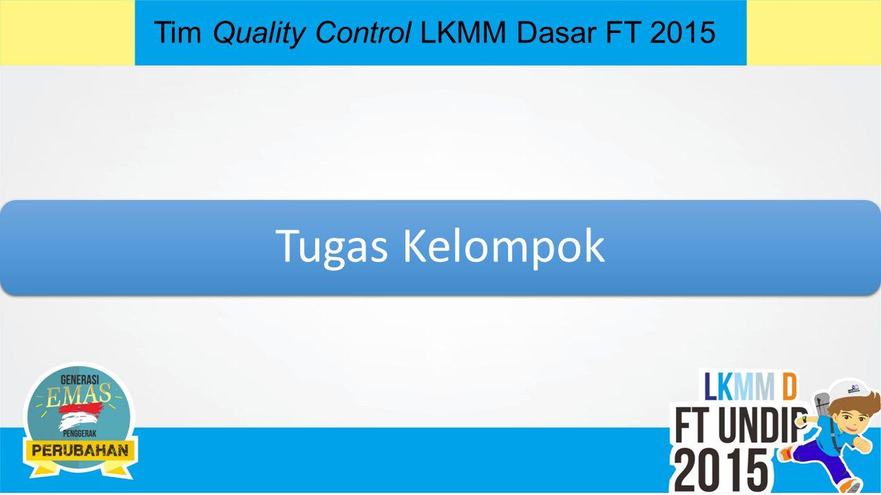 Tim Quality Control LKMM Dasar FT 2015 Tugas Kelompok