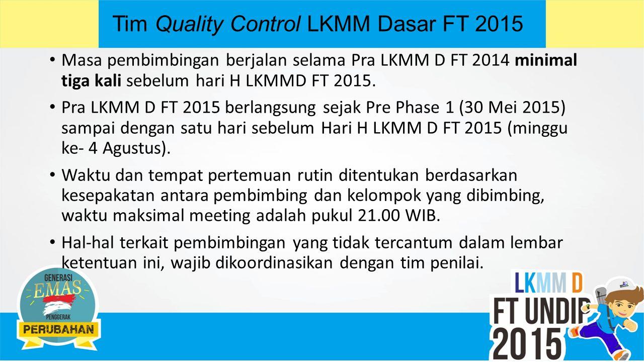 Tim Quality Control LKMM Dasar FT 2015 Masa pembimbingan berjalan selama Pra LKMM D FT 2014 minimal tiga kali sebelum hari H LKMMD FT 2015.