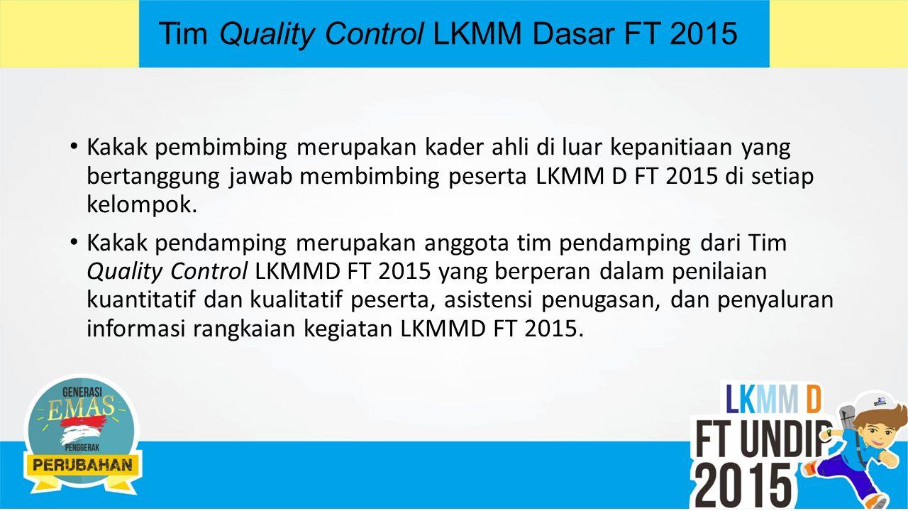 Tim Quality Control LKMM Dasar FT 2015 Kakak pembimbing merupakan kader ahli di luar kepanitiaan yang bertanggung jawab membimbing peserta LKMM D FT 2015 di setiap kelompok.