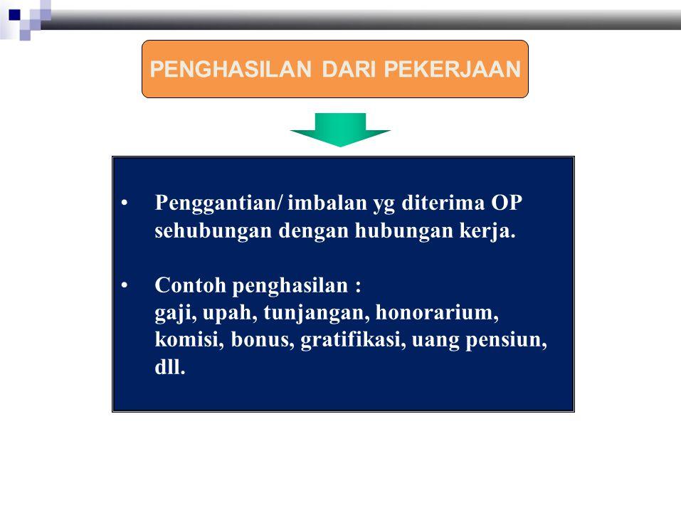 Penggantian/ imbalan yg diterima OP sehubungan dengan hubungan kerja. Contoh penghasilan : gaji, upah, tunjangan, honorarium, komisi, bonus, gratifika
