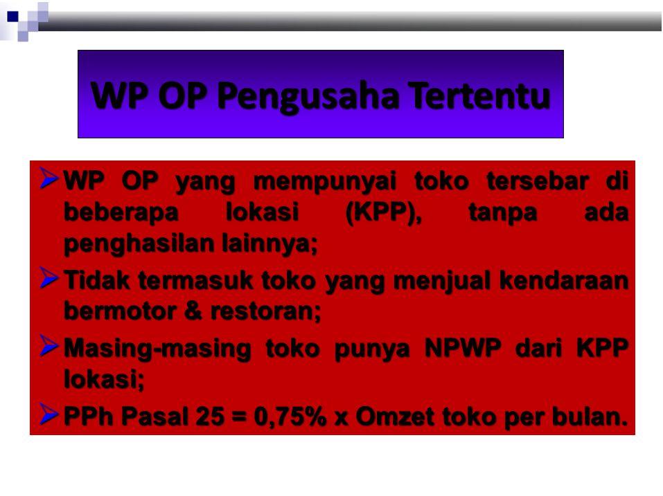 WP OP Pengusaha Tertentu  WP OP yang mempunyai toko tersebar di beberapa lokasi (KPP), tanpa ada penghasilan lainnya;  Tidak termasuk toko yang menjual kendaraan bermotor & restoran;  Masing-masing toko punya NPWP dari KPP lokasi;  PPh Pasal 25 = 0,75% x Omzet toko per bulan.