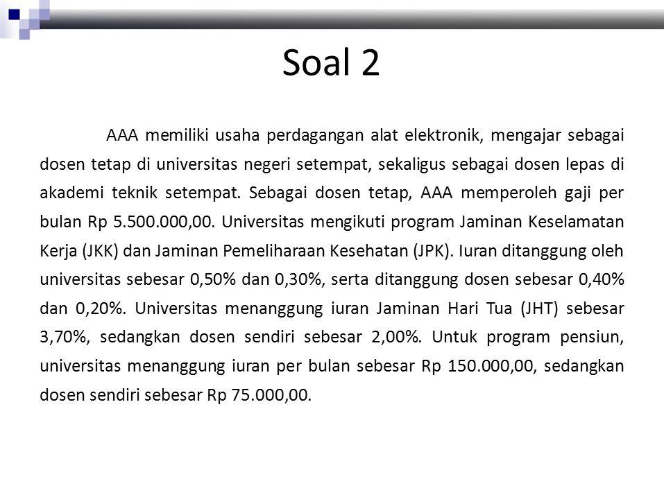 Soal 2 AAA memiliki usaha perdagangan alat elektronik, mengajar sebagai dosen tetap di universitas negeri setempat, sekaligus sebagai dosen lepas di akademi teknik setempat.