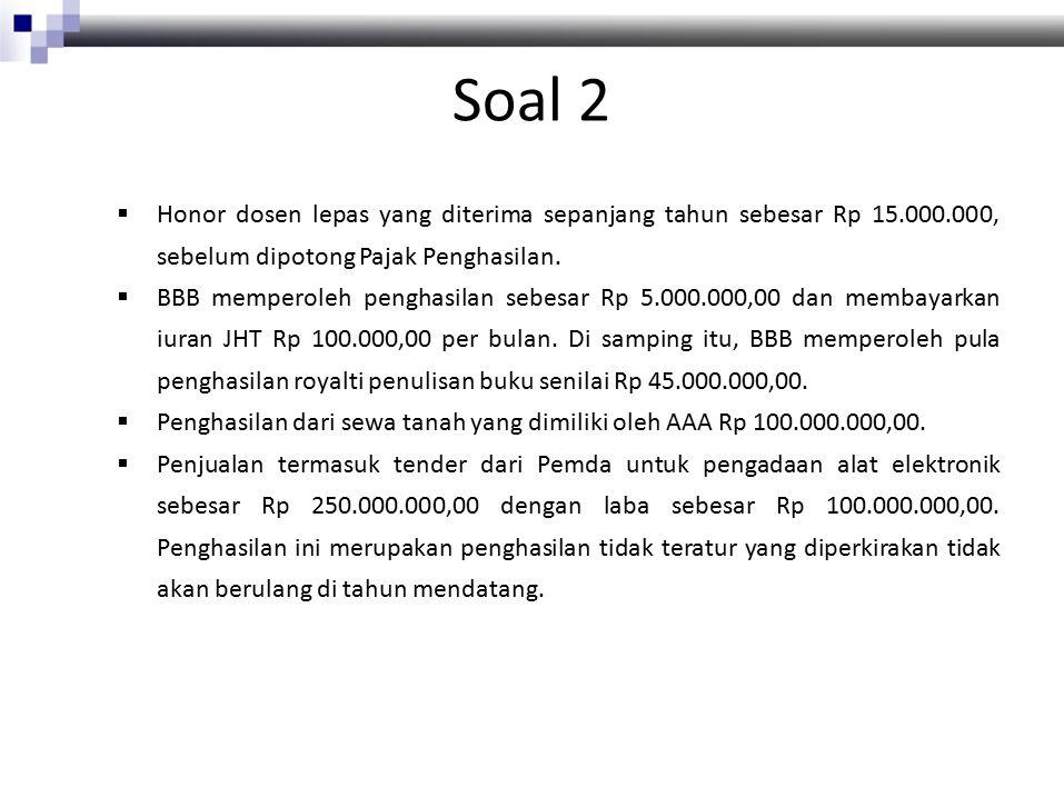 Soal 2  Honor dosen lepas yang diterima sepanjang tahun sebesar Rp 15.000.000, sebelum dipotong Pajak Penghasilan.  BBB memperoleh penghasilan sebes