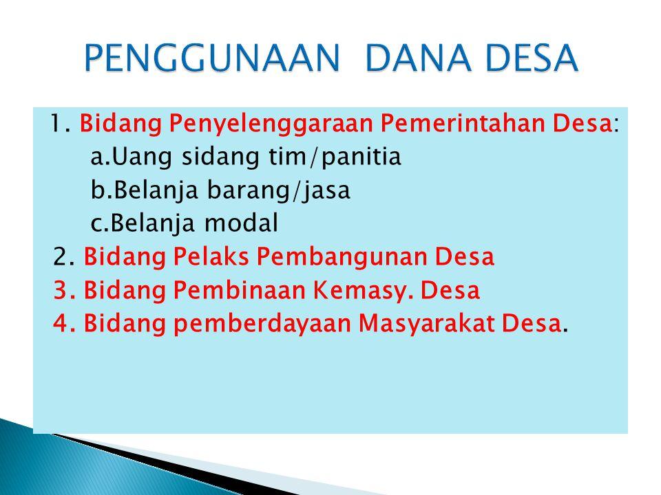 1. Bidang Penyelenggaraan Pemerintahan Desa: a.Uang sidang tim/panitia b.Belanja barang/jasa c.Belanja modal 2. Bidang Pelaks Pembangunan Desa 3. Bida