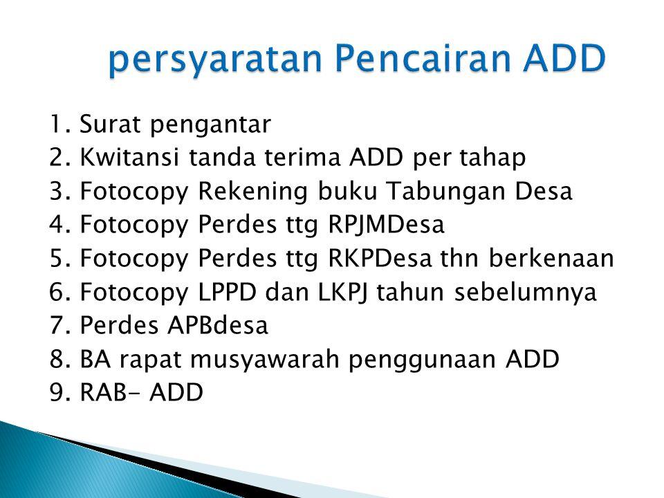 1. Surat pengantar 2. Kwitansi tanda terima ADD per tahap 3. Fotocopy Rekening buku Tabungan Desa 4. Fotocopy Perdes ttg RPJMDesa 5. Fotocopy Perdes t