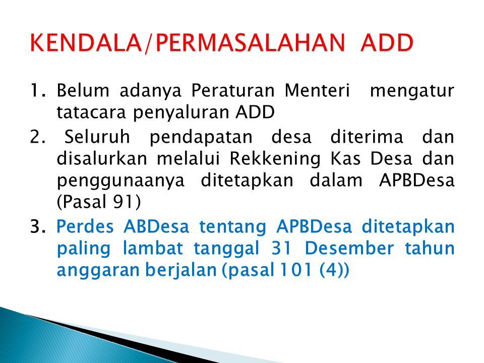 1. Belum adanya Peraturan Menteri mengatur tatacara penyaluran ADD 2. Seluruh pendapatan desa diterima dan disalurkan melalui Rekkening Kas Desa dan p