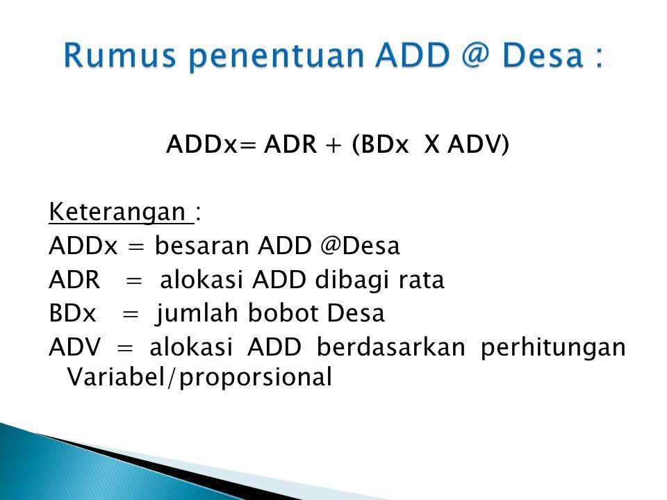 ADDx= ADR + (BDx X ADV) Keterangan : ADDx = besaran ADD @Desa ADR = alokasi ADD dibagi rata BDx = jumlah bobot Desa ADV = alokasi ADD berdasarkan perh