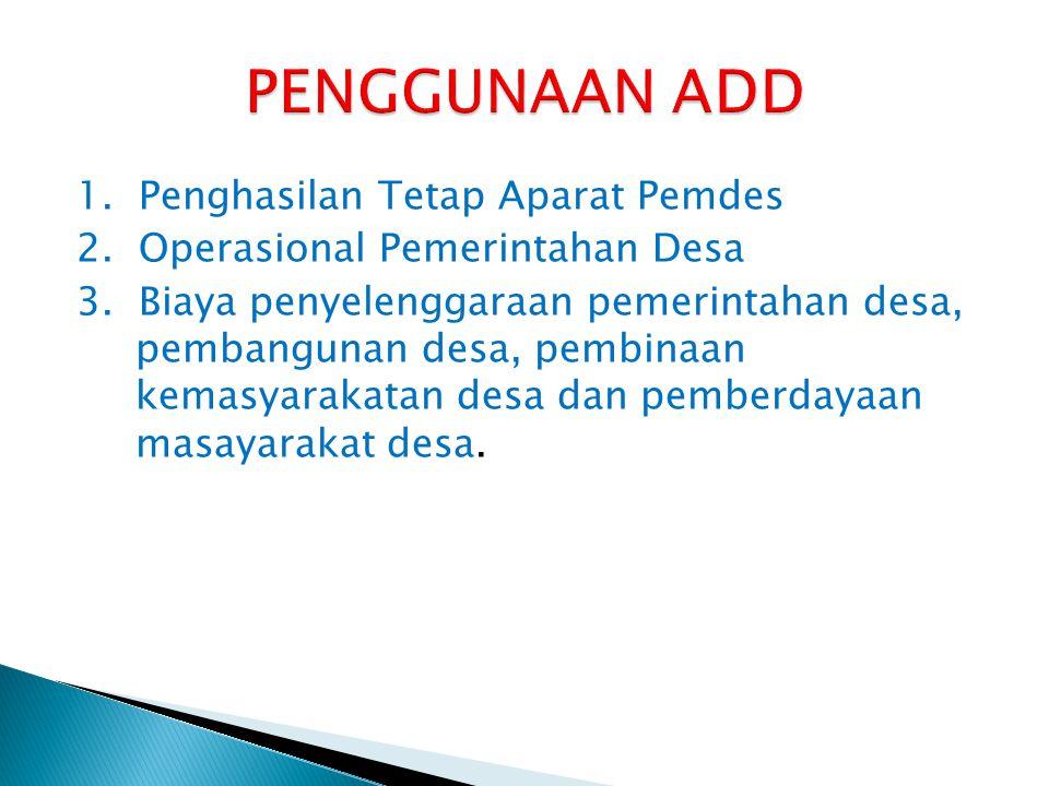 1. Penghasilan Tetap Aparat Pemdes 2. Operasional Pemerintahan Desa 3. Biaya penyelenggaraan pemerintahan desa, pembangunan desa, pembinaan kemasyarak