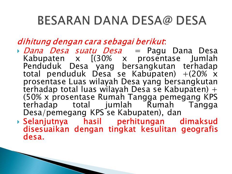 dihitung dengan cara sebagai berikut:  Dana Desa suatu Desa = Pagu Dana Desa Kabupaten x [(30% x prosentase Jumlah Penduduk Desa yang bersangkutan te