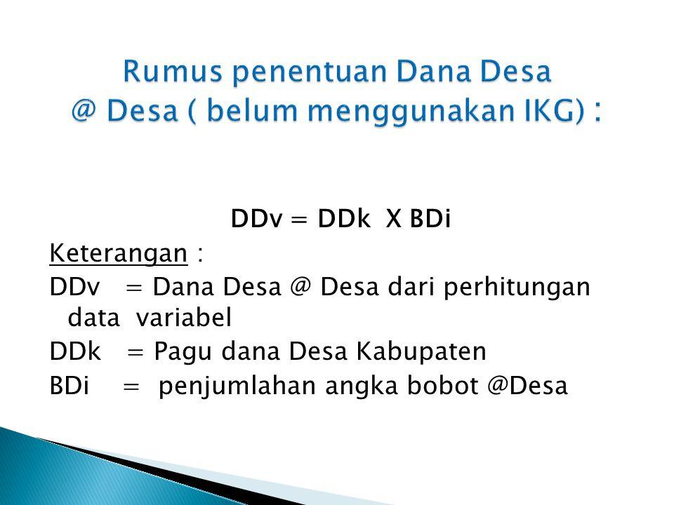 DDv = DDk X BDi Keterangan : DDv = Dana Desa @ Desa dari perhitungan data variabel DDk = Pagu dana Desa Kabupaten BDi = penjumlahan angka bobot @Desa