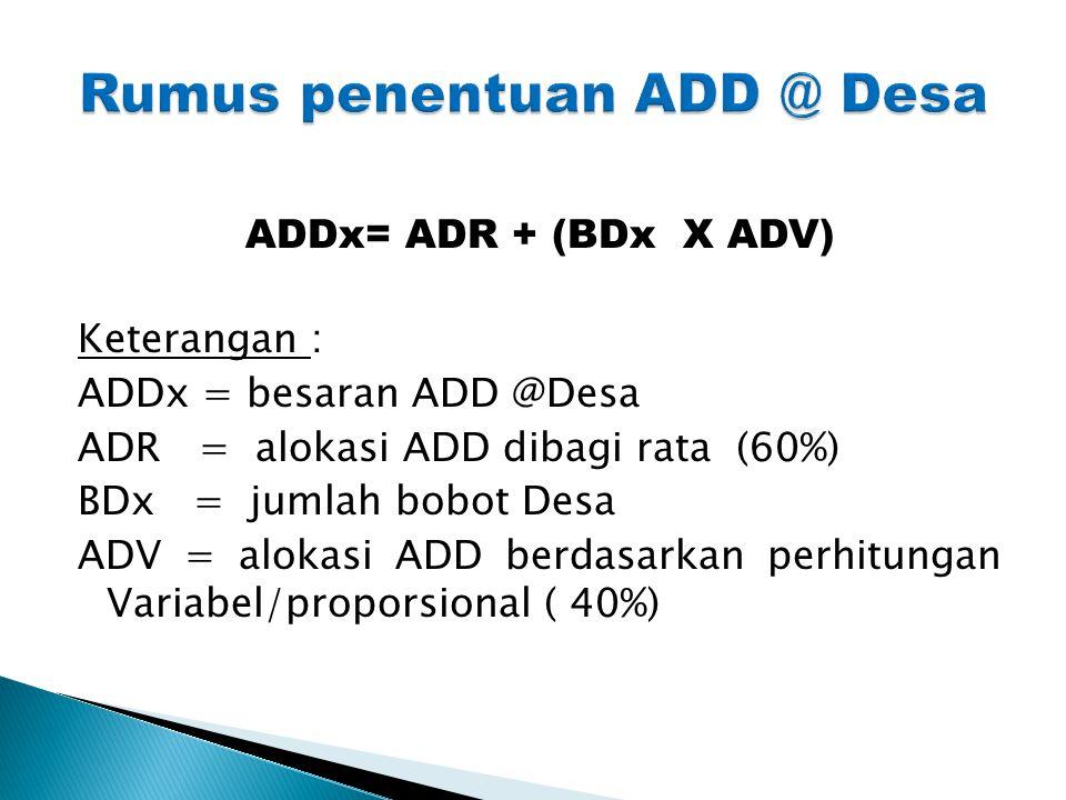 ADDx= ADR + (BDx X ADV) Keterangan : ADDx = besaran ADD @Desa ADR = alokasi ADD dibagi rata (60%) BDx = jumlah bobot Desa ADV = alokasi ADD berdasarka