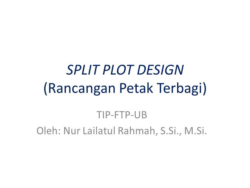 SPLIT PLOT DESIGN (Rancangan Petak Terbagi) TIP-FTP-UB Oleh: Nur Lailatul Rahmah, S.Si., M.Si.