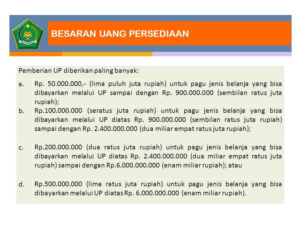 Pemberian UP diberikan paling banyak: a. Rp. 50.000.000,- (lima puluh juta rupiah) untuk pagu jenis belanja yang bisa dibayarkan melalui UP sampai den