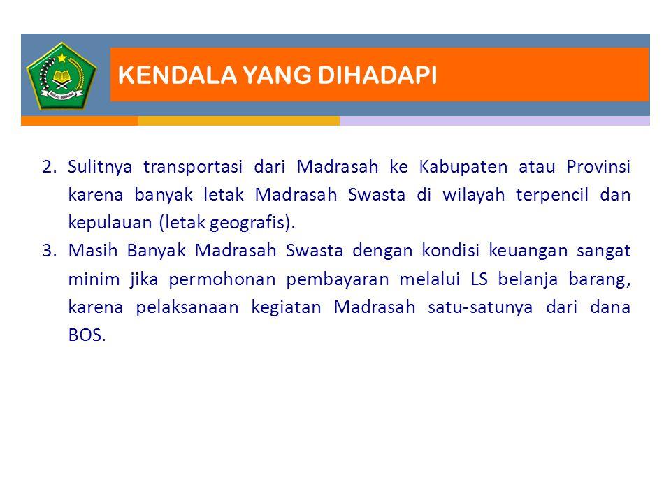 KENDALA YANG DIHADAPI 2.Sulitnya transportasi dari Madrasah ke Kabupaten atau Provinsi karena banyak letak Madrasah Swasta di wilayah terpencil dan ke