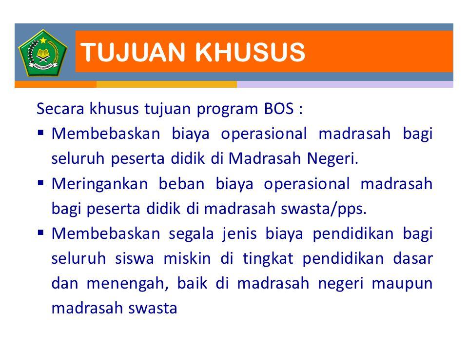 TUJUAN KHUSUS Secara khusus tujuan program BOS :  Membebaskan biaya operasional madrasah bagi seluruh peserta didik di Madrasah Negeri.  Meringankan