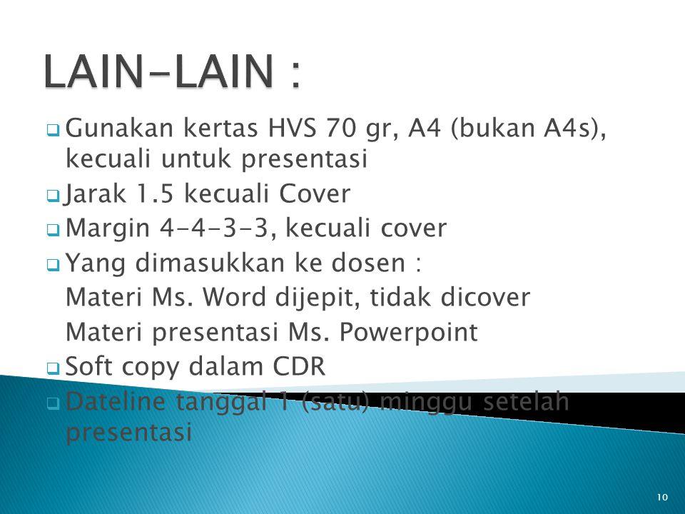 10  Gunakan kertas HVS 70 gr, A4 (bukan A4s), kecuali untuk presentasi  Jarak 1.5 kecuali Cover  Margin 4-4-3-3, kecuali cover  Yang dimasukkan ke