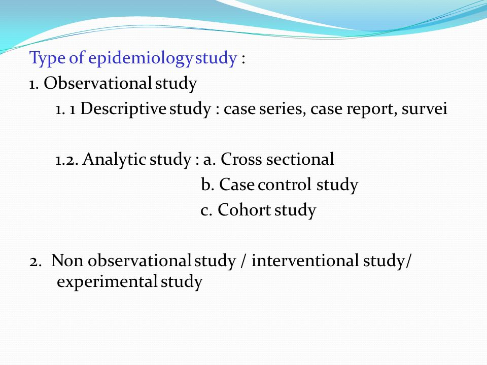 Type of epidemiology study : 1. Observational study 1. 1 Descriptive study : case series, case report, survei 1.2. Analytic study : a. Cross sectional