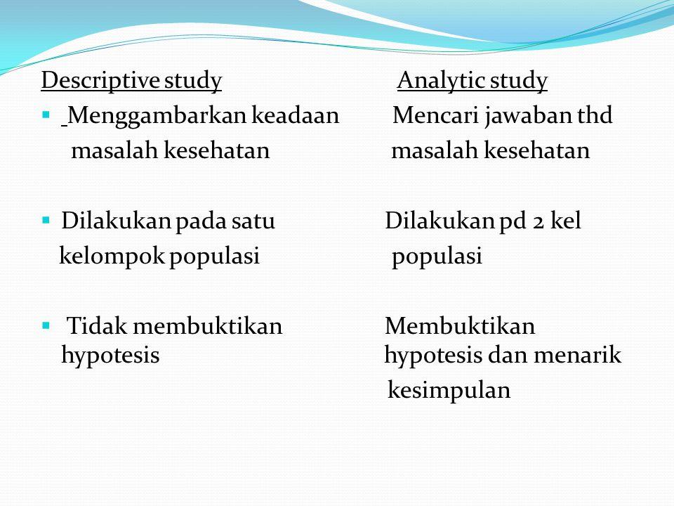 Descriptive study Analytic study  Menggambarkan keadaan Mencari jawaban thd masalah kesehatan masalah kesehatan  Dilakukan pada satu Dilakukan pd 2