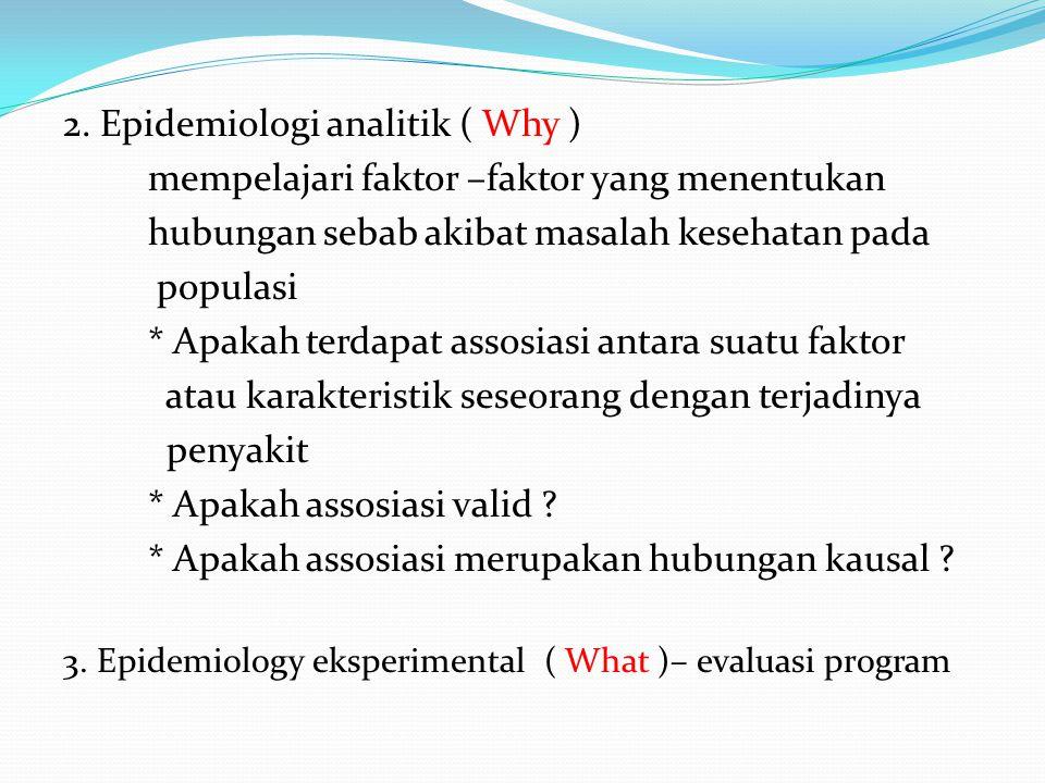 2. Epidemiologi analitik ( Why ) mempelajari faktor –faktor yang menentukan hubungan sebab akibat masalah kesehatan pada populasi * Apakah terdapat as