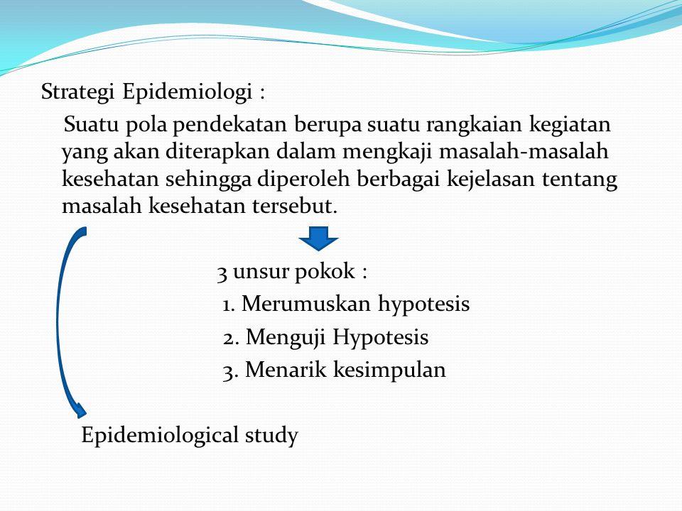 Strategi Epidemiologi : Suatu pola pendekatan berupa suatu rangkaian kegiatan yang akan diterapkan dalam mengkaji masalah-masalah kesehatan sehingga d