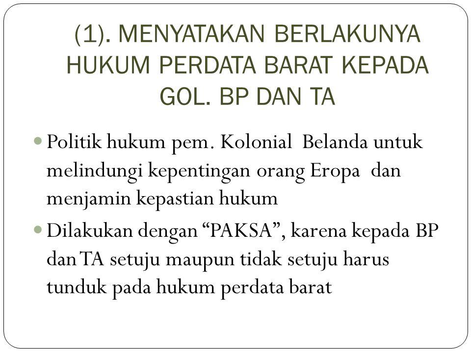 (1). MENYATAKAN BERLAKUNYA HUKUM PERDATA BARAT KEPADA GOL. BP DAN TA Politik hukum pem. Kolonial Belanda untuk melindungi kepentingan orang Eropa dan