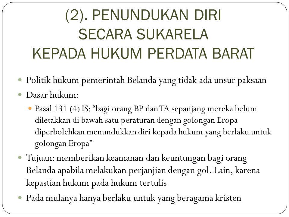 (2). PENUNDUKAN DIRI SECARA SUKARELA KEPADA HUKUM PERDATA BARAT Politik hukum pemerintah Belanda yang tidak ada unsur paksaan Dasar hukum: Pasal 131 (