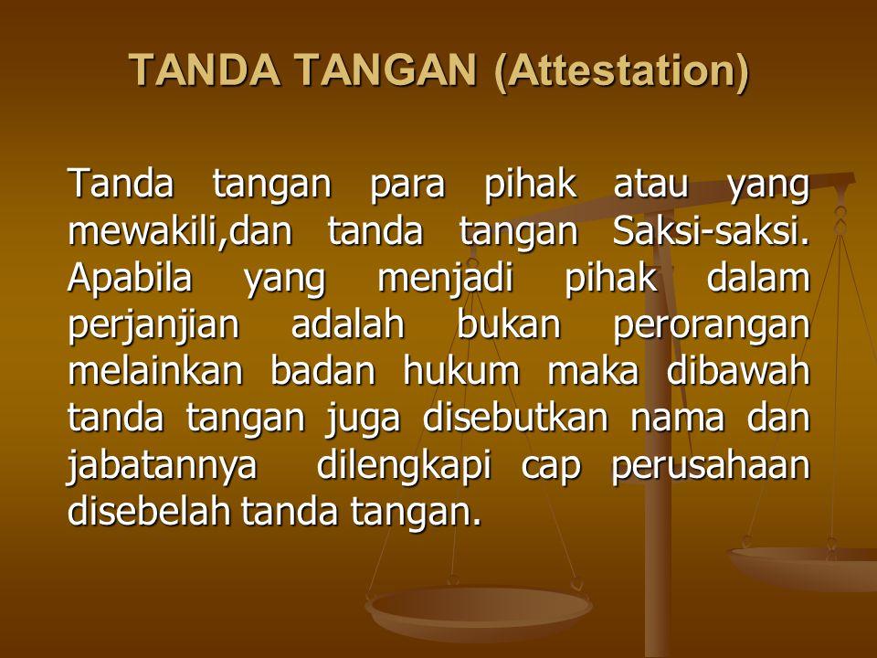 TANDA TANGAN (Attestation) Tanda tangan para pihak atau yang mewakili,dan tanda tangan Saksi-saksi. Apabila yang menjadi pihak dalam perjanjian adalah