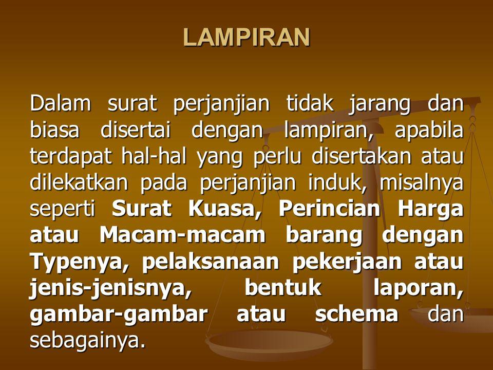 LAMPIRAN Dalam surat perjanjian tidak jarang dan biasa disertai dengan lampiran, apabila terdapat hal-hal yang perlu disertakan atau dilekatkan pada p