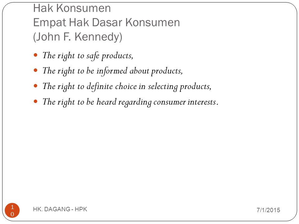 Hak Konsumen Empat Hak Dasar Konsumen (John F. Kennedy) 7/1/2015 HK. DAGANG - HPK 10 The right to safe products, The right to be informed about produc