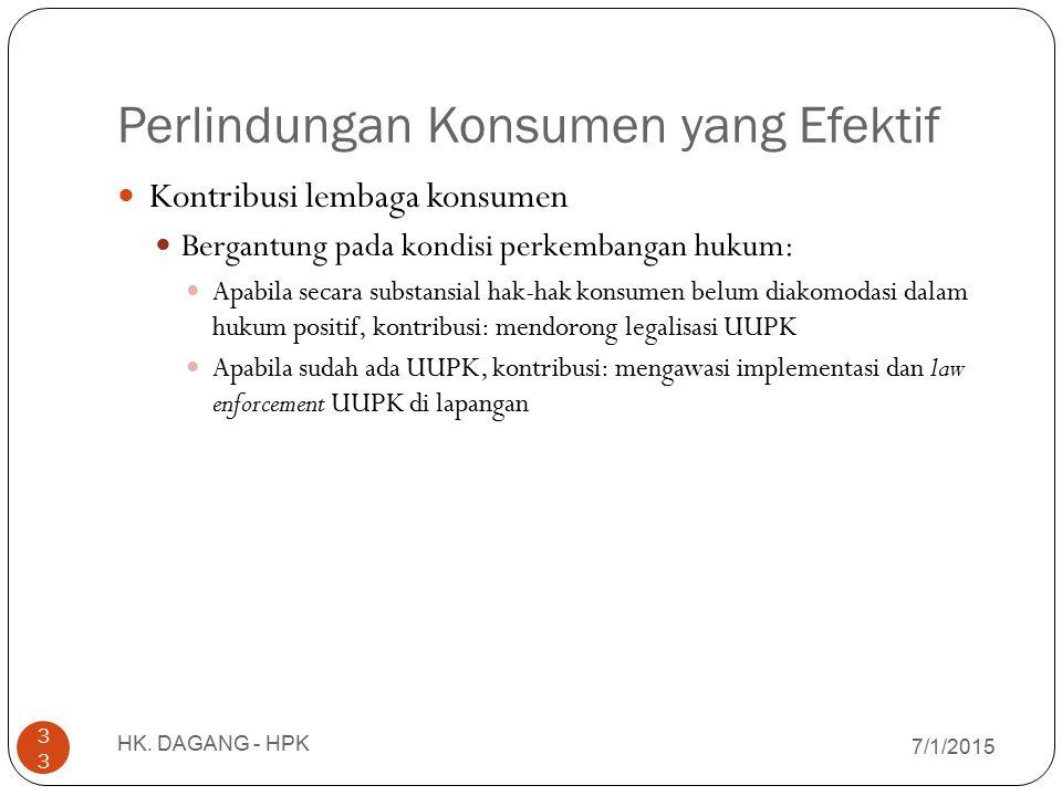 Perlindungan Konsumen yang Efektif 7/1/2015 HK. DAGANG - HPK 33 Kontribusi lembaga konsumen Bergantung pada kondisi perkembangan hukum: Apabila secara