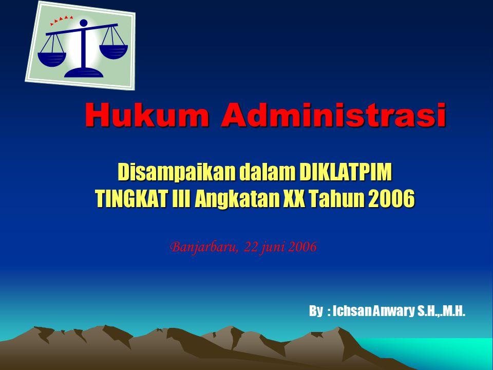 Hukum Administrasi Disampaikan dalam DIKLATPIM TINGKAT III Angkatan XX Tahun 2006 Banjarbaru, 22 juni 2006 By : Ichsan Anwary S.H.,.M.H.