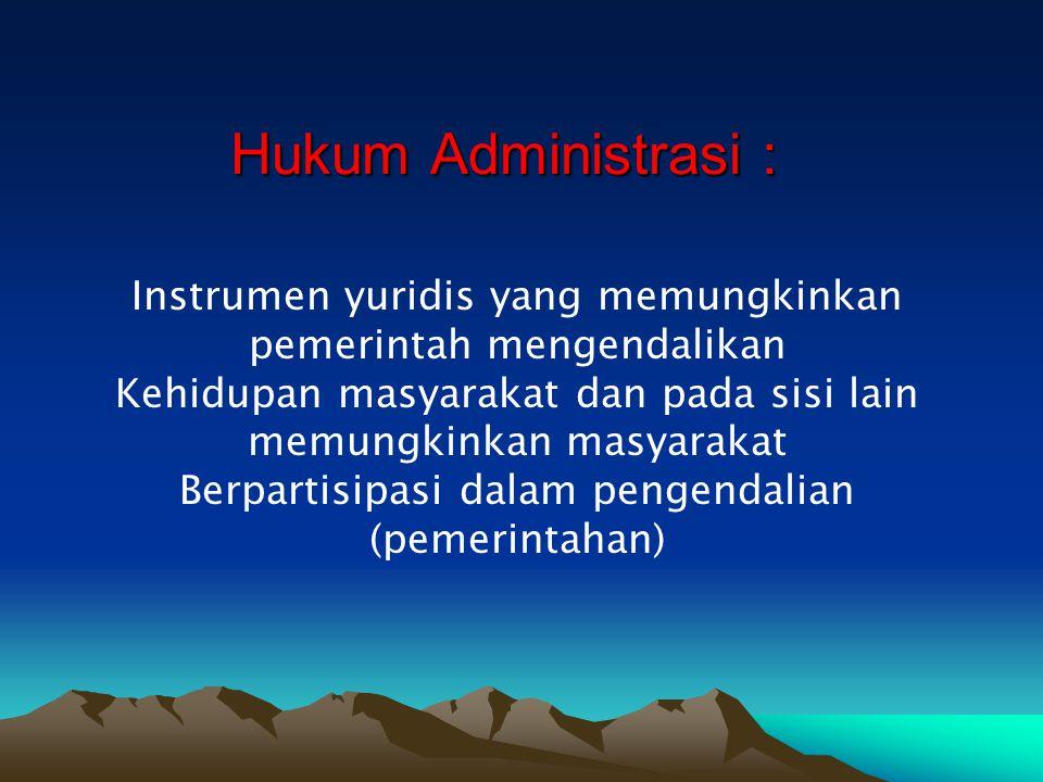 Hukum Administrasi : Instrumen yuridis yang memungkinkan pemerintah mengendalikan Kehidupan masyarakat dan pada sisi lain memungkinkan masyarakat Berp