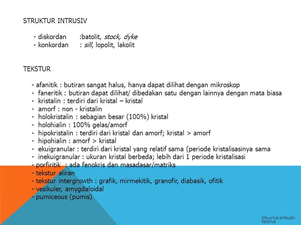 STRUKTUR INTRUSIF- TEKSTUR STRUKTUR INTRUSIV - diskordan :batolit, stock, dyke - konkordan : sill, lopolit, lakolit TEKSTUR - afanitik : butiran sanga