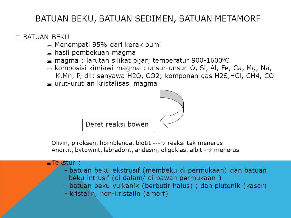 BATUAN BEKU, BATUAN SEDIMEN, BATUAN METAMORF  BATUAN BEKU  Menempati 95% dari kerak bumi  hasil pembekuan magma  magma : larutan silikat pijar; temperatur 900-1600 0 C  komposisi kimiawi magma : unsur-unsur O, Si, Al, Fe, Ca, Mg, Na, K,Mn, P, dll; senyawa H2O, CO2; komponen gas H2S,HCl, CH4, CO  urut-urut an kristalisasi magma Deret reaksi bowen Olivin, piroksen, hornblenda, biotit ---  reaksi tak menerus Anortit, bytownit, labradorit, andesin, oligoklas, albit -  menerus  Tekstur : - batuan beku ekstrusif (membeku di permukaan) dan batuan beku intrusif (di dalam/ di bawah permukaan ) - batuan beku vulkanik (berbutir halus) ; dan plutonik (kasar) - kristalin, non-kristalin (amorf)