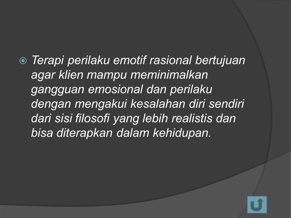  Terapi perilaku emotif rasional bertujuan agar klien mampu meminimalkan gangguan emosional dan perilaku dengan mengakui kesalahan diri sendiri dari