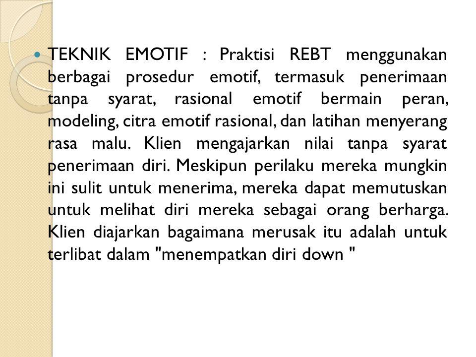 TEKNIK EMOTIF : Praktisi REBT menggunakan berbagai prosedur emotif, termasuk penerimaan tanpa syarat, rasional emotif bermain peran, modeling, citra e