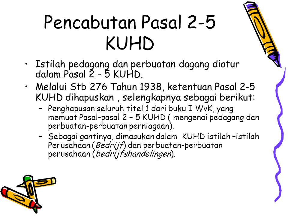 Pencabutan Pasal 2-5 KUHD Istilah pedagang dan perbuatan dagang diatur dalam Pasal 2 - 5 KUHD. Melalui Stb 276 Tahun 1938, ketentuan Pasal 2-5 KUHD di