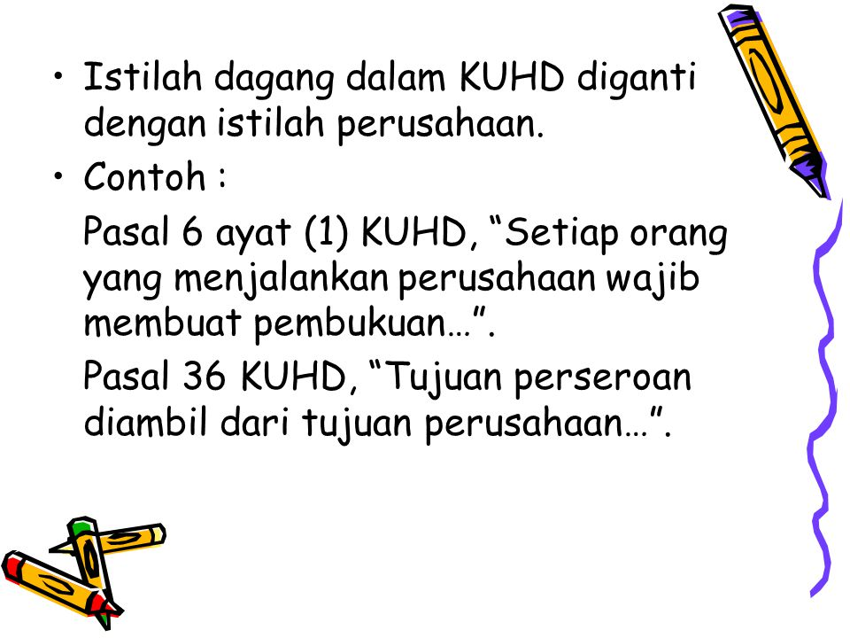 "Istilah dagang dalam KUHD diganti dengan istilah perusahaan. Contoh : Pasal 6 ayat (1) KUHD, ""Setiap orang yang menjalankan perusahaan wajib membuat p"