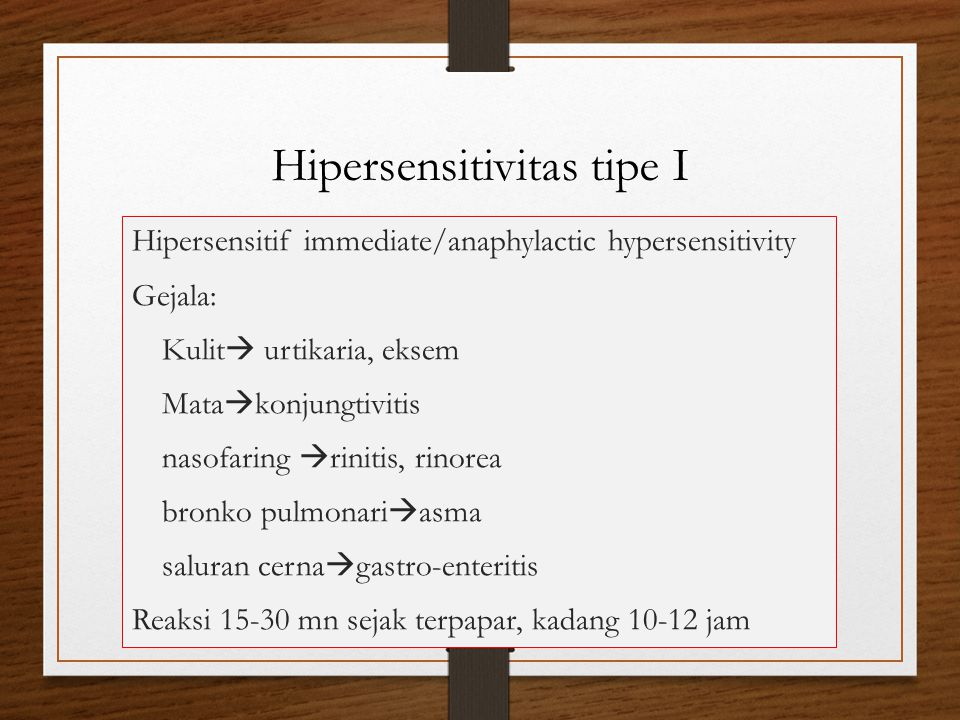 Hipersensitivitas tipe I Hipersensitif immediate/anaphylactic hypersensitivity Gejala: Kulit  urtikaria, eksem Mata  konjungtivitis nasofaring  rinitis, rinorea bronko pulmonari  asma saluran cerna  gastro-enteritis Reaksi 15-30 mn sejak terpapar, kadang 10-12 jam