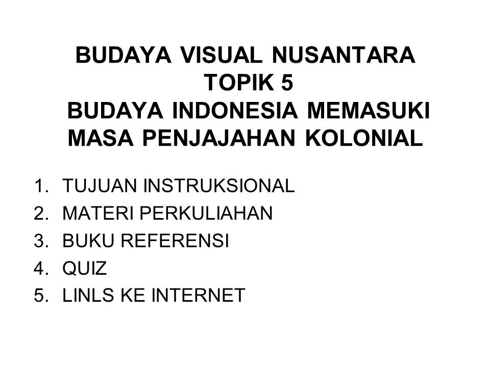 BUDAYA VISUAL NUSANTARA TOPIK 5 BUDAYA INDONESIA MEMASUKI MASA PENJAJAHAN KOLONIAL 1.TUJUAN INSTRUKSIONAL 2.MATERI PERKULIAHAN 3.BUKU REFERENSI 4.QUIZ 5.LINLS KE INTERNET