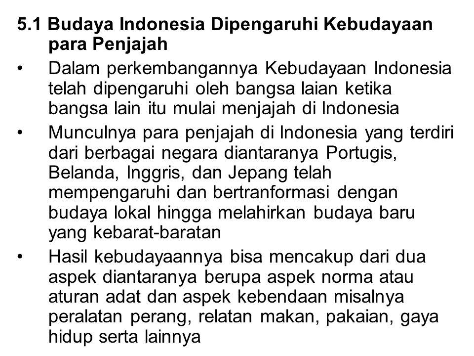 5.1 Budaya Indonesia Dipengaruhi Kebudayaan para Penjajah Dalam perkembangannya Kebudayaan Indonesia telah dipengaruhi oleh bangsa laian ketika bangsa