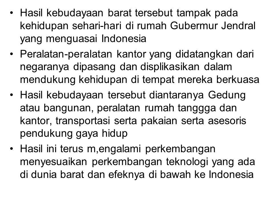 Hasil kebudayaan barat tersebut tampak pada kehidupan sehari-hari di rumah Gubermur Jendral yang menguasai Indonesia Peralatan-peralatan kantor yang d