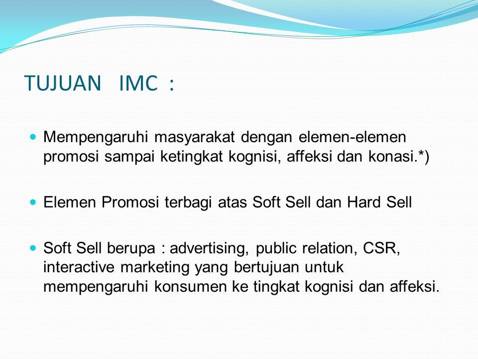 TUJUAN IMC : Mempengaruhi masyarakat dengan elemen-elemen promosi sampai ketingkat kognisi, affeksi dan konasi.*) Elemen Promosi terbagi atas Soft Sel
