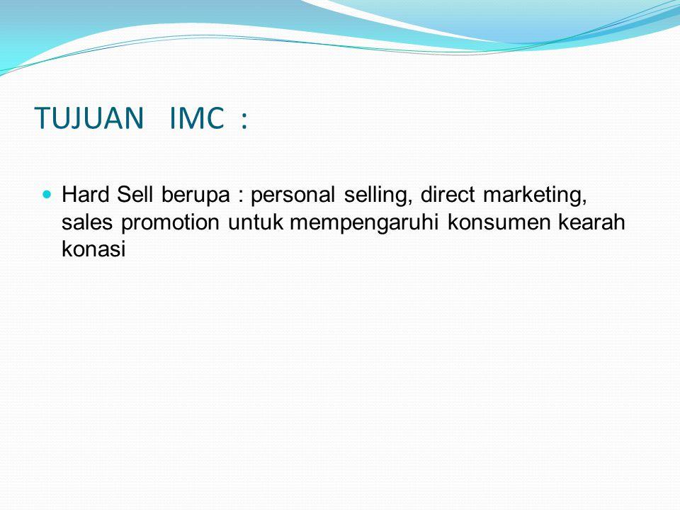 TUJUAN IMC : Hard Sell berupa : personal selling, direct marketing, sales promotion untuk mempengaruhi konsumen kearah konasi
