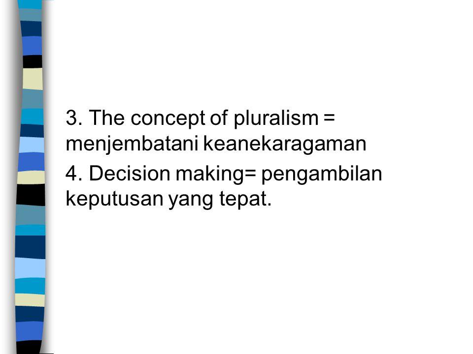 3. The concept of pluralism = menjembatani keanekaragaman 4. Decision making= pengambilan keputusan yang tepat.