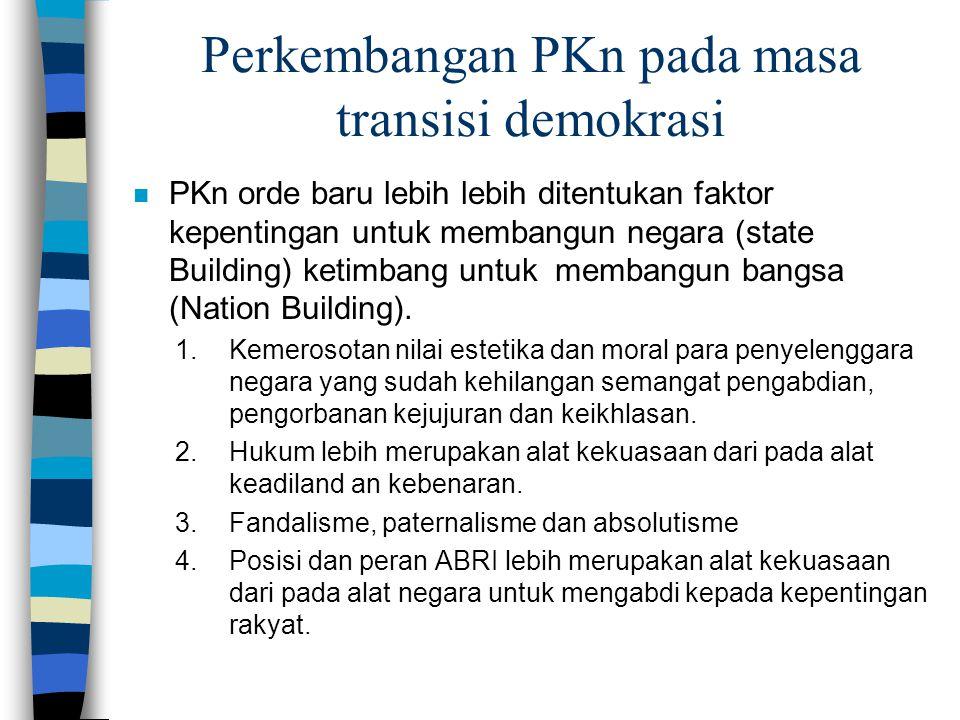 Perkembangan PKn pada masa transisi demokrasi n PKn orde baru lebih lebih ditentukan faktor kepentingan untuk membangun negara (state Building) ketimb