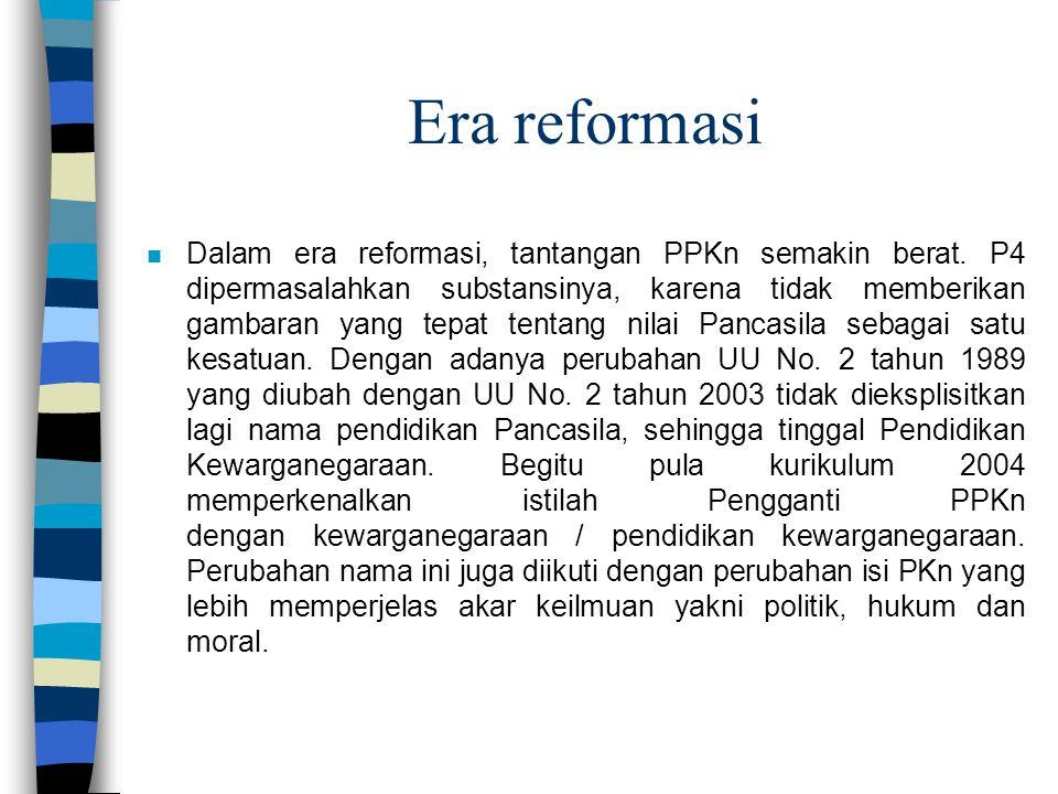 Era reformasi n Dalam era reformasi, tantangan PPKn semakin berat. P4 dipermasalahkan substansinya, karena tidak memberikan gambaran yang tepat tentan